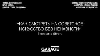 Лекция Екатерины Дёготь Как смотреть на советское искусство без ненависти