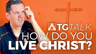 "TG Talk - How to ""Live Christ"""