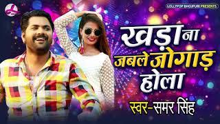 Samar Singh New Bhojpuri Song | खड़ा ना जबले जोगाड़ होला | Bhojpuri Songs 2019