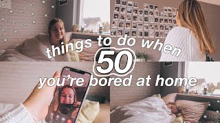 50 things to do when you're bored AT HOME