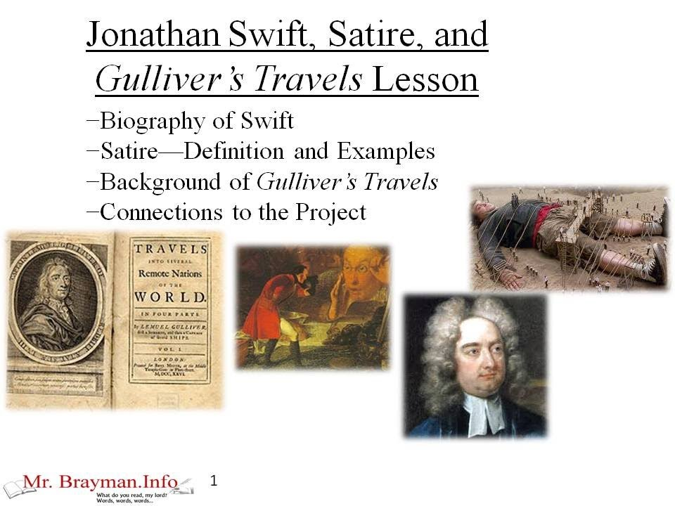 satire in jonathan swifts gullivers travels Jonathan swift's gulliver's travels in gulliver's travels i think that jonathan swift is trying to show people what human society is really like he does this through 4 voyages each to a different imaginary place, where the people are a satire of a different aspect of human society, and in each voyage swift is telling us what he thinks of human society through what gulliver says, and what he sees.