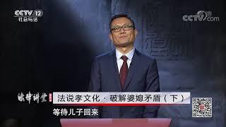 《法律讲堂(文史版)》 20200702 法说孝文化·破解婆媳矛盾(下)| CCTV社会与法