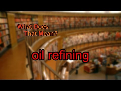 What does oil refining mean?