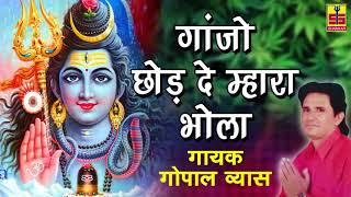 गांजो छोड़ दे म्हारा भोला बाबा | LORD SHIVA New Bhajan | Gopal Vyas | Rajasthani Marwadi Song 2017