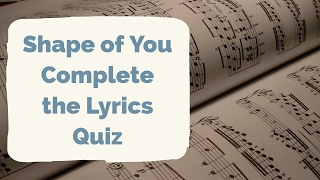 Shape Of You by Ed Sheeran - Complete The Lyrics Quiz