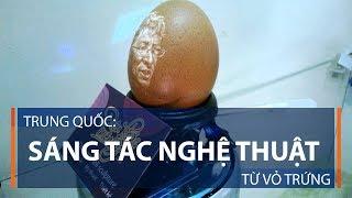 Trung Quốc: Sáng tác nghệ thuật từ vỏ trứng | VTC1