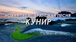 ОЧЕНЬ КРАСИВАЯ, НОВАЯ, ТАБАСАРАНСКАЯ ПЕСНЯ - КУНИР