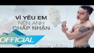 Vì Yêu Em Nên Anh Chấp Nhận - Cao Thái Sơn - Minion Corver Cực Hay