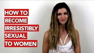 How to become irresistibly sexual to women?