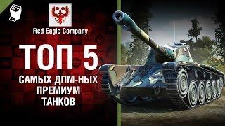 ТОП 5 Самых ДПМ-ных премиум танков -  Выпуск №70 - от Red Eagle [World of Tanks]