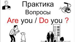 ПРАКТИКА построения вопросов: Are you / Do you ?