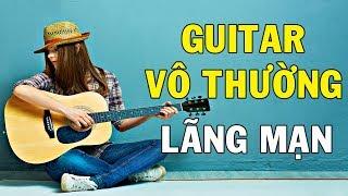 HÒA TẤU GUITAR VÔ THƯỜNG LÃNG MẠN - Tuyển Chọn Những Bản Nhạc Tình Khúc Guitar Không Lời Hay Nhất