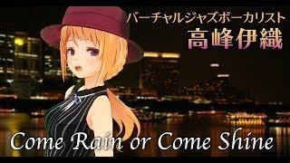 ♪Come Rain Or Come Shine【高峰伊織/バーチャルJAZZボーカリスト】