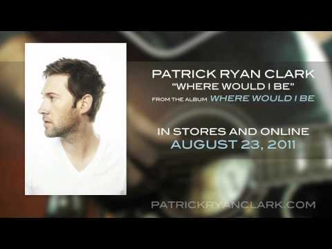 Patrick Ryan Clark - Listen To Where Would I Be