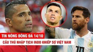 TIN NÓNG BÓNG ĐÁ 14/10 | Cầu thủ nhập tịch Indo khiếp sợ VN – Messi toàn diện không kém gì CR7