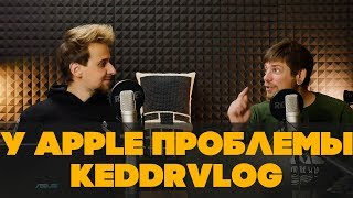 У Apple большие проблемы... KeddrVlog ep127