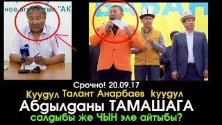 Талант Анарбаев Абдылданы ТАМАШАГА салдыбы же ЧЫН айтыбы?  | Шайлоо 2017