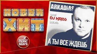 ARKADIAS & DJ KRISS LATVIA — А ТЫ ВСЕ ЖДЕШЬ ★ НОВАЯ ПЕСНЯ ★ НОВЫЙ ХИТ ★
