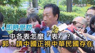 一中各表怎麼「表」? 郭台銘:請中國正視中華民國存在【即時受訪】