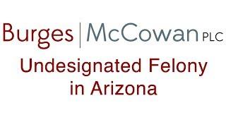 Undesignated Felony in AZ Explained