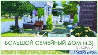 The Sims 4: Строительство. [Большой семейный дом (no CC). Часть 3]