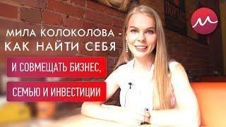 Мила Колоколова - Как найти себя и совмещать бизнес, семью и инвестиции.