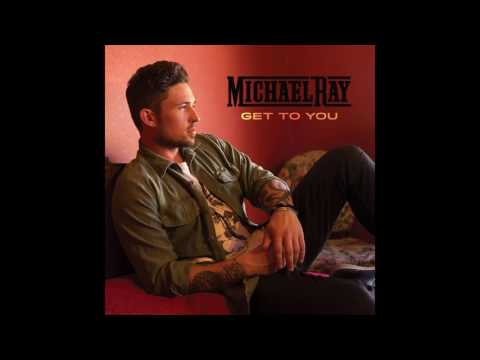 Michael Ray -Get To You
