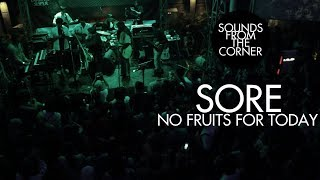 SORE - No Fruits For Today | Sounds From The Corner Live #8