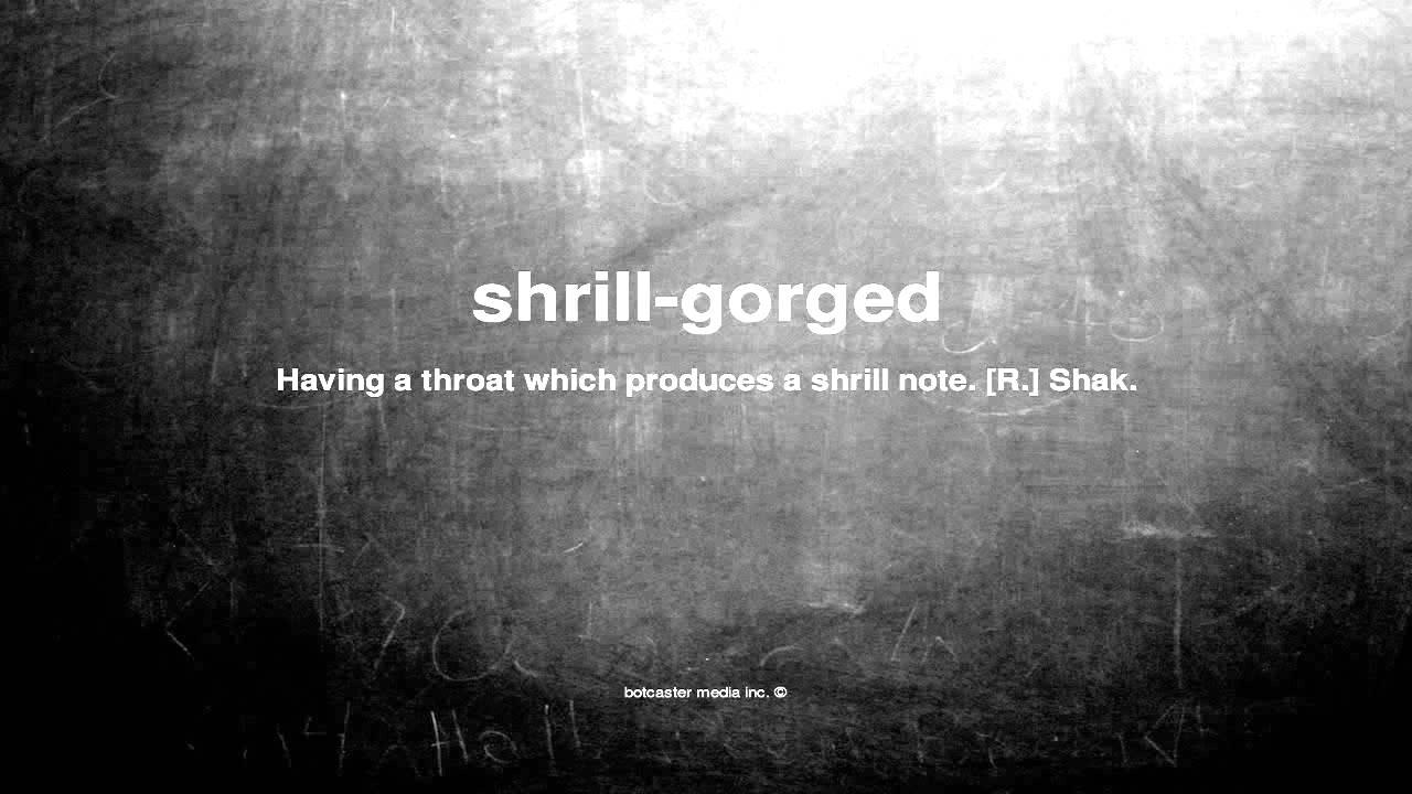 shrill gorged
