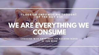 We are everything that we consume - Flourish Empowering Thought of the Day