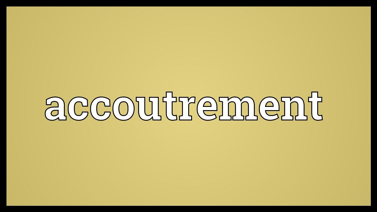 Accoutrements Meaning