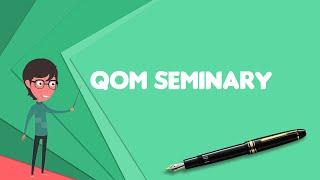What is Qom Seminary? Explain Qom Seminary, Define Qom Seminary, Meaning of Qom Seminary