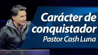 Carácter de conquistador- Pastor Cash Luna