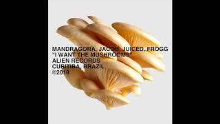 Mandragora & Jacob & Juiced & Frogg, - I Want the Mushrooms (Original Mix)