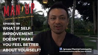 What If Self Improvement Doesn't Make You Feel Better About Yourself? - The Man Up Show, Ep. 199
