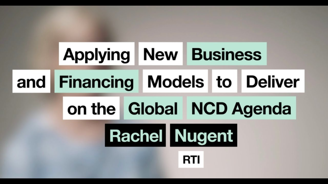 Rachel Nugent | Applying Business and Financing Models to Deliver on the Global NCD Agenda
