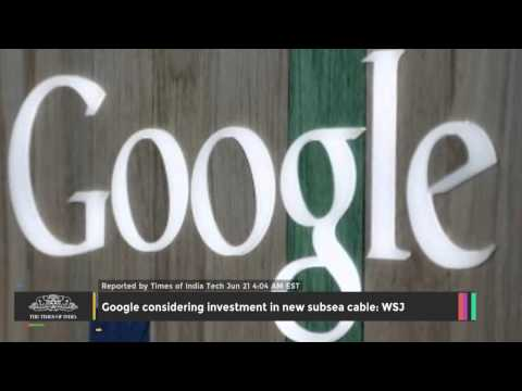 Google Considering Investment In New Subsea Cable: WSJ - TOI