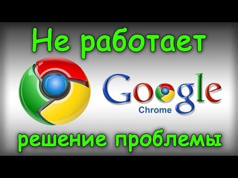 Не работает Google Chrome - Решаем проблему