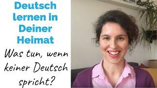 Deutsch lernen in Deiner HEIMAT - was Du tun kannst, wenn sonst keiner Deutsch spricht