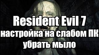 resident Evil 7 настройка на слабом ПК, убрать мыло