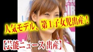 【芸能ニュース 出産】人気モデル、第1子女児出産!