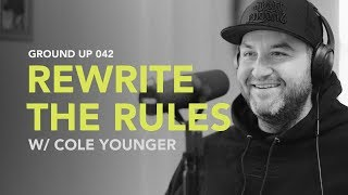 Ground Up 042 - Rewrite the Rules w/ Cole Younger