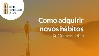 Como adquirir novos hábitos - Dr. Matheus Solino
