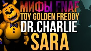 МИФЫ FNAF - TOY GOLDEN FREDDY, DR.CHARLIE, SARA (3 МИФА!)