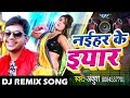 Dj Remix आ गया Ankush का NEW लोकगीत ( VIDEO SONG ) 2018 - नईहर के यार - Superhit DJ Remix Song