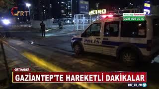 GAZİANTEP'TE HAREKETLİ DAKİKALAR
