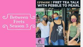 Between Frets Season 5 Ep 7 - FTT: Pebble to Pearl 2.0