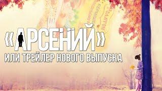 АРСЕНИЙ или трейлер нового выпуска