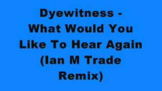 Dyewitness - What Would You Like To Hear Again (Ian M Trade Remix)