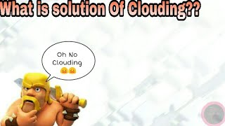 What is solution Of Clouding ll Clash Of clans